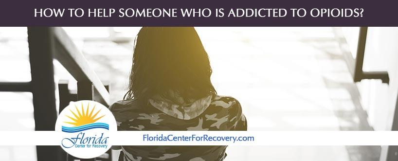 How To Help Someone Who Is Addicted To Opioids?
