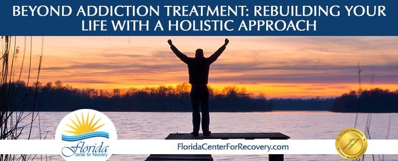 Beyond Addiction Treatment Rebuilding Your Life Requires a Holistic Approach